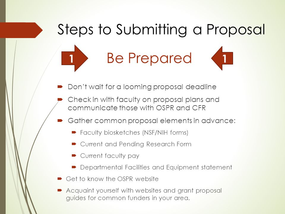 Be Prepared  Don't wait for a looming proposal deadline  Check in with faculty on proposal plans and communicate those with OSPR and CFR  Gather common proposal elements in advance:  Faculty biosketches (NSF/NIH forms)  Current and Pending Research Form  Current faculty pay  Departmental Facilities and Equipment statement  Get to know the OSPR website  Acquaint yourself with websites and grant proposal guides for common funders in your area.