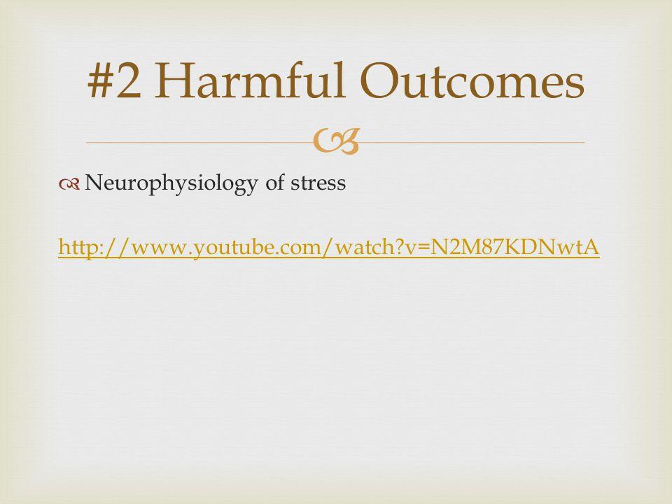   Neurophysiology of stress http://www.youtube.com/watch v=N2M87KDNwtA #2 Harmful Outcomes