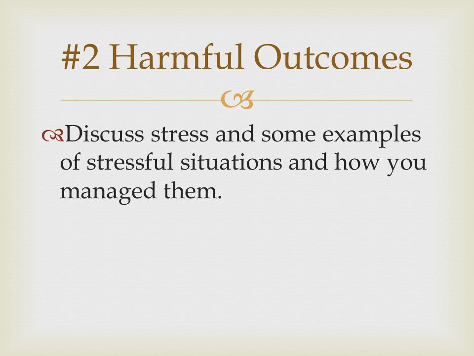   Discuss stress and some examples of stressful situations and how you managed them.