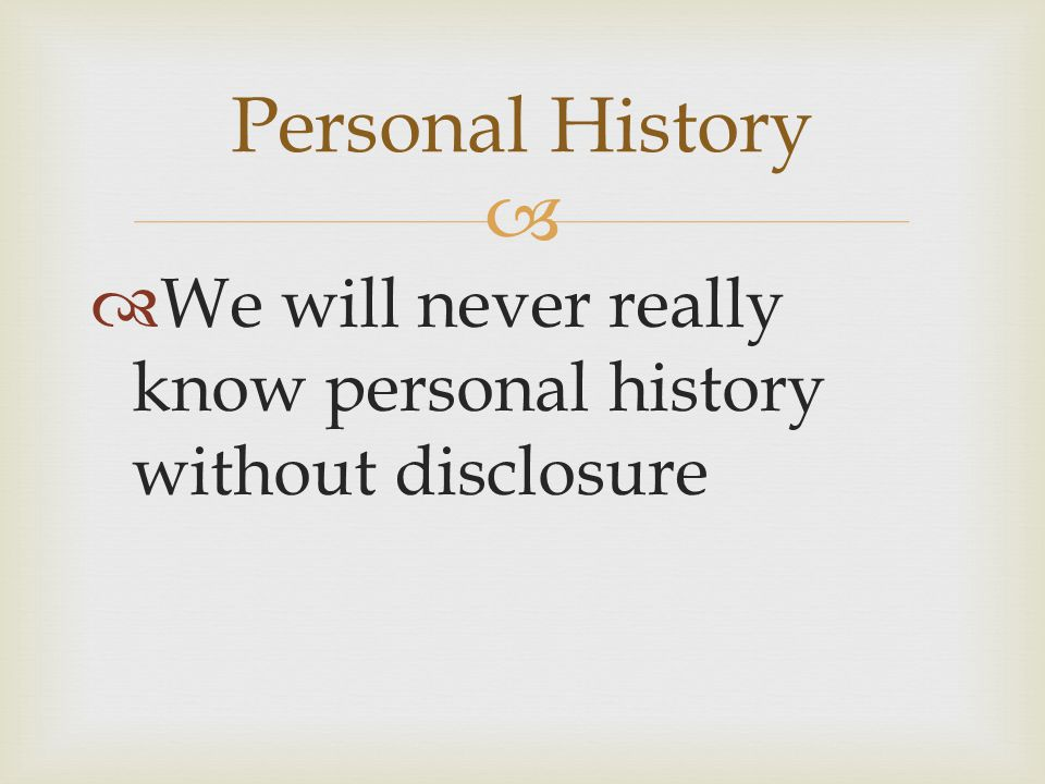   We will never really know personal history without disclosure Personal History