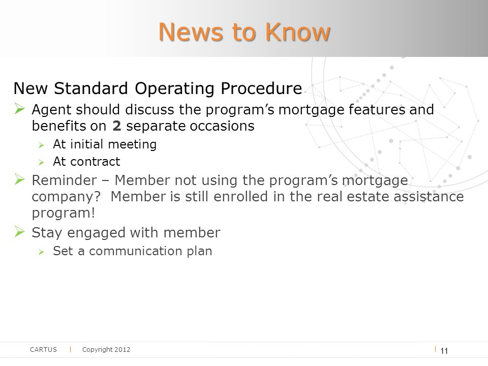 CARTUS Copyright 2012 News to Know New Standard Operating Procedure  Agent should discuss the program's mortgage features and benefits on 2 separate occasions  At initial meeting  At contract  Reminder – Member not using the program's mortgage company.