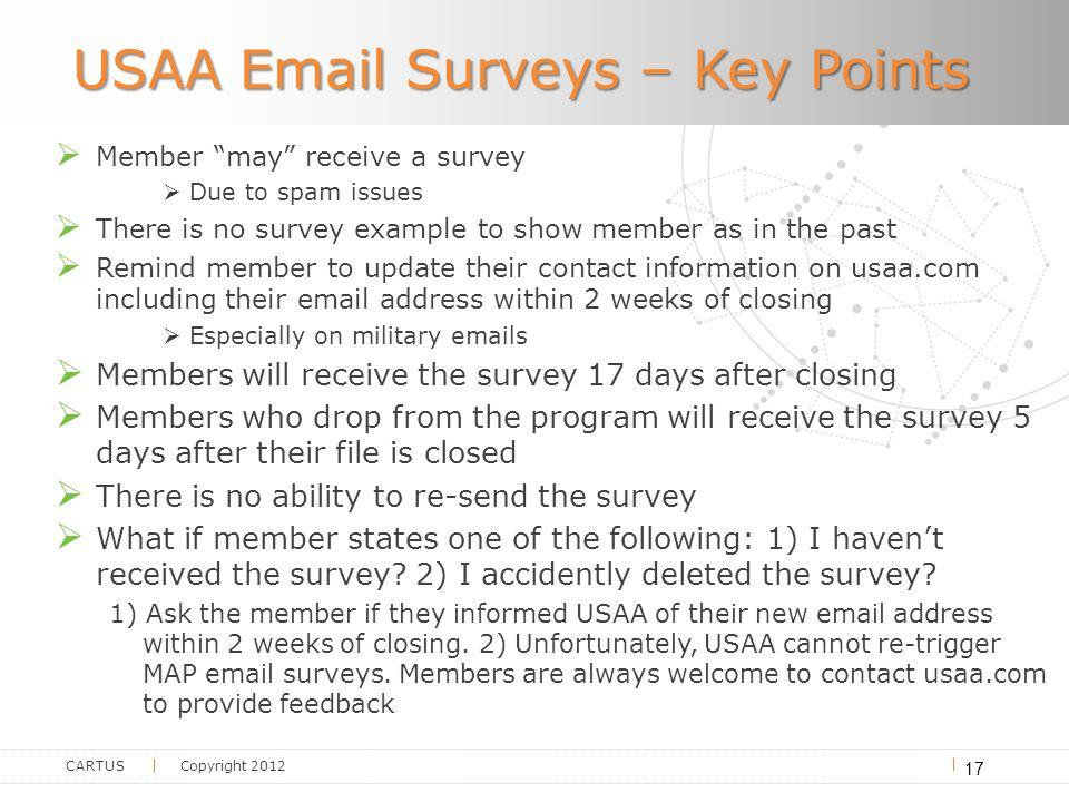 CARTUS Copyright 2012 USAA Email Surveys – Key Points  Member may receive a survey  Due to spam issues  There is no survey example to show member as in the past  Remind member to update their contact information on usaa.com including their email address within 2 weeks of closing  Especially on military emails  Members will receive the survey 17 days after closing  Members who drop from the program will receive the survey 5 days after their file is closed  There is no ability to re-send the survey  What if member states one of the following: 1) I haven't received the survey.