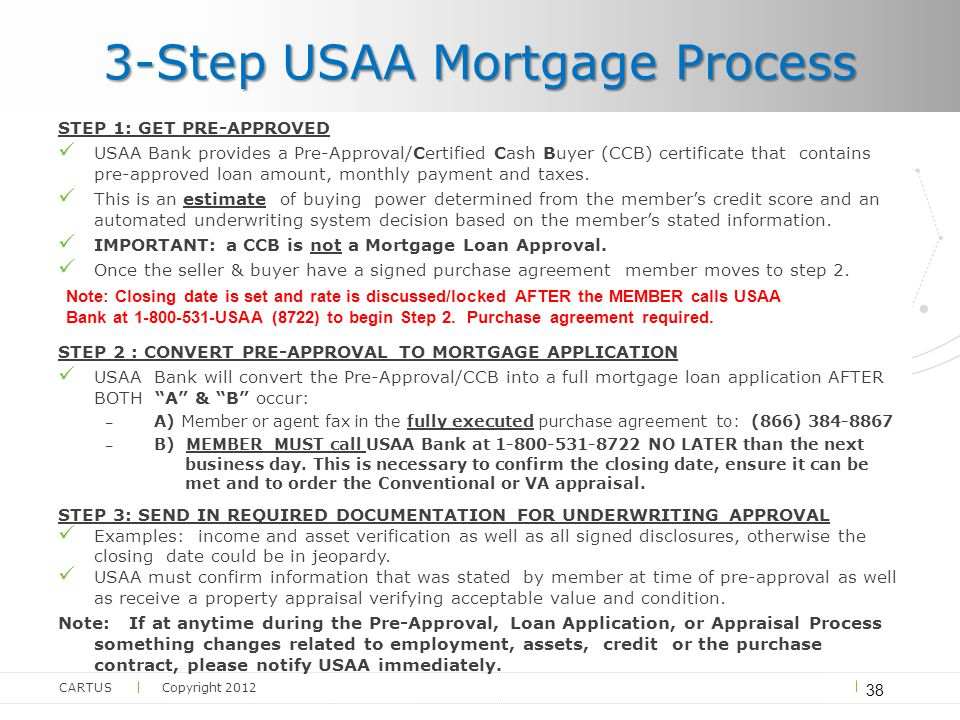 CARTUS Copyright 2012 3-Step USAA Mortgage Process 38 STEP 1: GET PRE-APPROVED USAA Bank provides a Pre-Approval/Certified Cash Buyer (CCB) certificate that contains pre-approved loan amount, monthly payment and taxes.