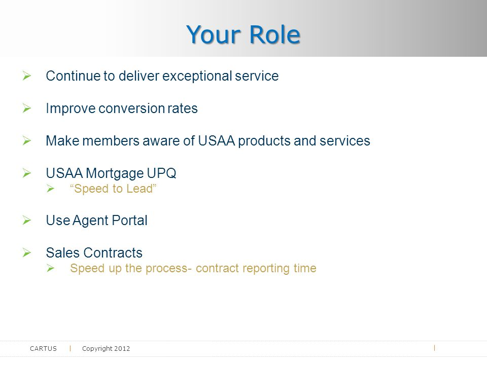 CARTUS Copyright 2012  Continue to deliver exceptional service  Improve conversion rates  Make members aware of USAA products and services  USAA Mortgage UPQ  Speed to Lead  Use Agent Portal  Sales Contracts  Speed up the process- contract reporting time Your Role