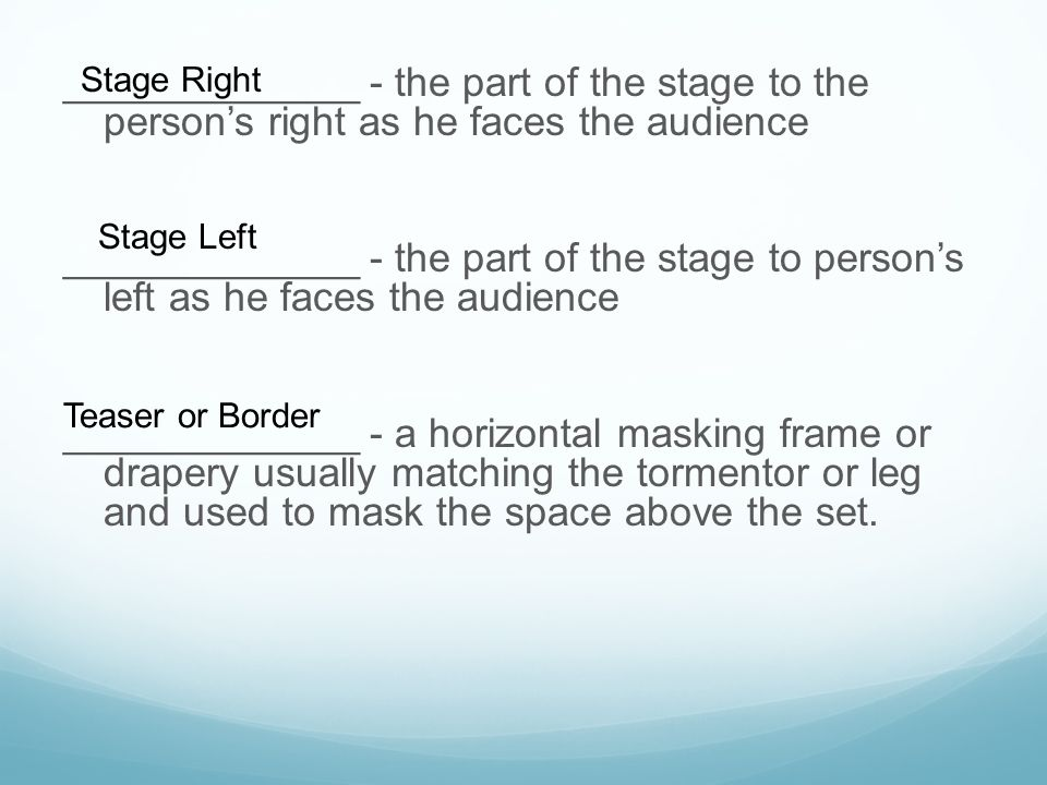_____________ - the part of the stage to the person's right as he faces the audience _____________ - the part of the stage to person's left as he face