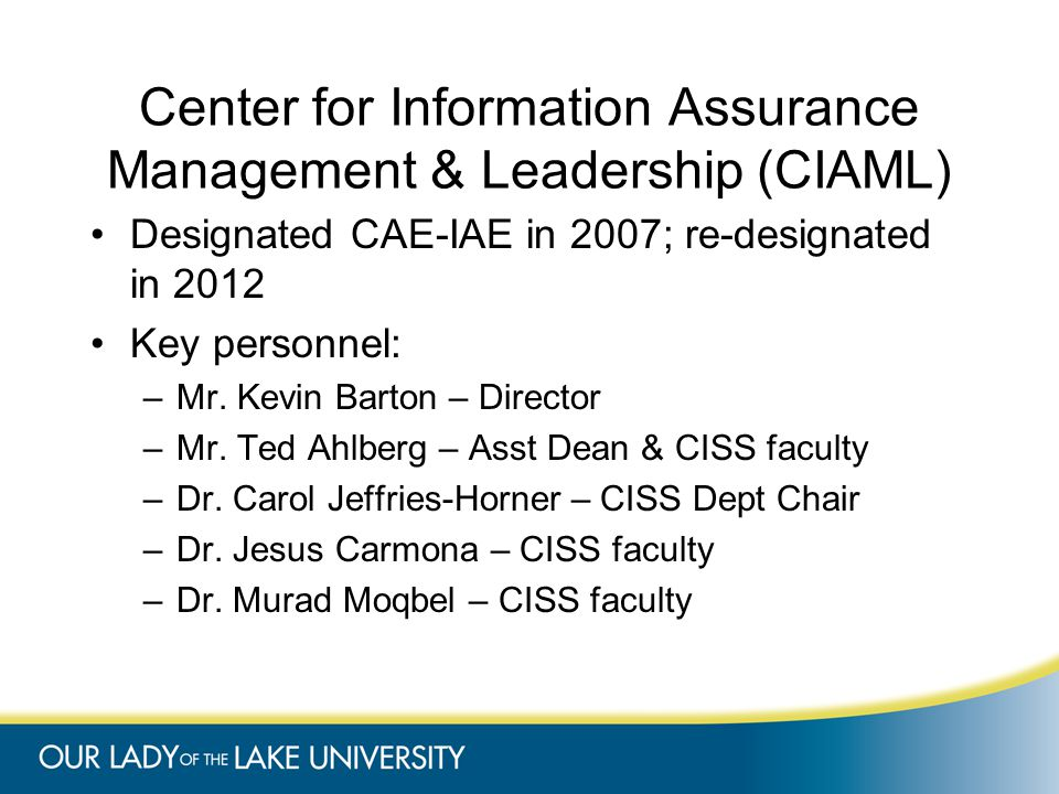 Center for Information Assurance Management & Leadership (CIAML) Designated CAE-IAE in 2007; re-designated in 2012 Key personnel: –Mr.