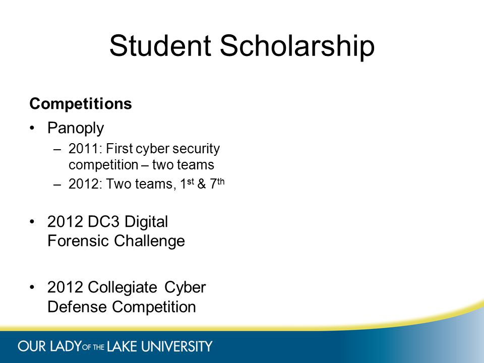 Student Scholarship Competitions Panoply –2011: First cyber security competition – two teams –2012: Two teams, 1 st & 7 th 2012 DC3 Digital Forensic Challenge 2012 Collegiate Cyber Defense Competition
