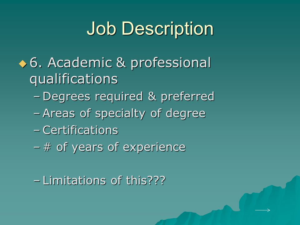 Job Description  6. Academic & professional qualifications –Degrees required & preferred –Areas of specialty of degree –Certifications –# of years of