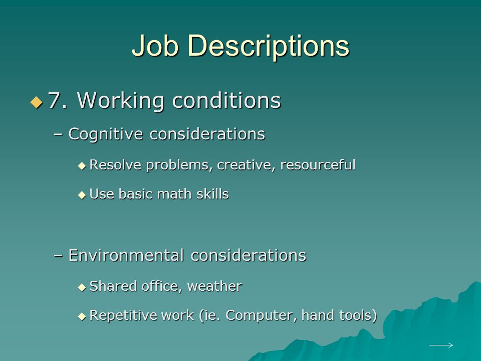 Job Descriptions  7. Working conditions –Cognitive considerations  Resolve problems, creative, resourceful  Use basic math skills –Environmental co