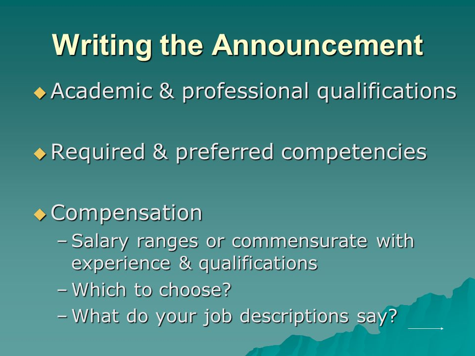 Writing the Announcement  Academic & professional qualifications  Required & preferred competencies  Compensation –Salary ranges or commensurate with experience & qualifications –Which to choose.