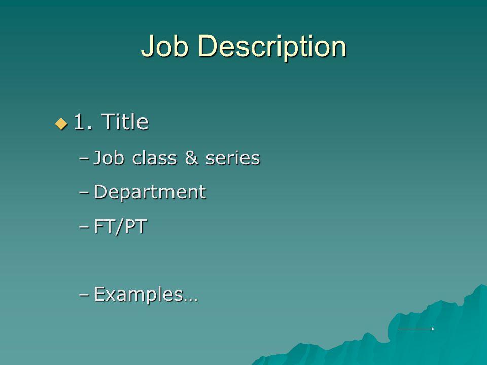 Job Description  1. Title –Job class & series –Department –FT/PT –Examples…