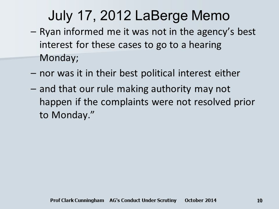 July 17, 2012 LaBerge Memo –Ryan informed me it was not in the agency's best interest for these cases to go to a hearing Monday; –nor was it in their best political interest either –and that our rule making authority may not happen if the complaints were not resolved prior to Monday. Prof Clark Cunningham AG s Conduct Under Scrutiny October 201410