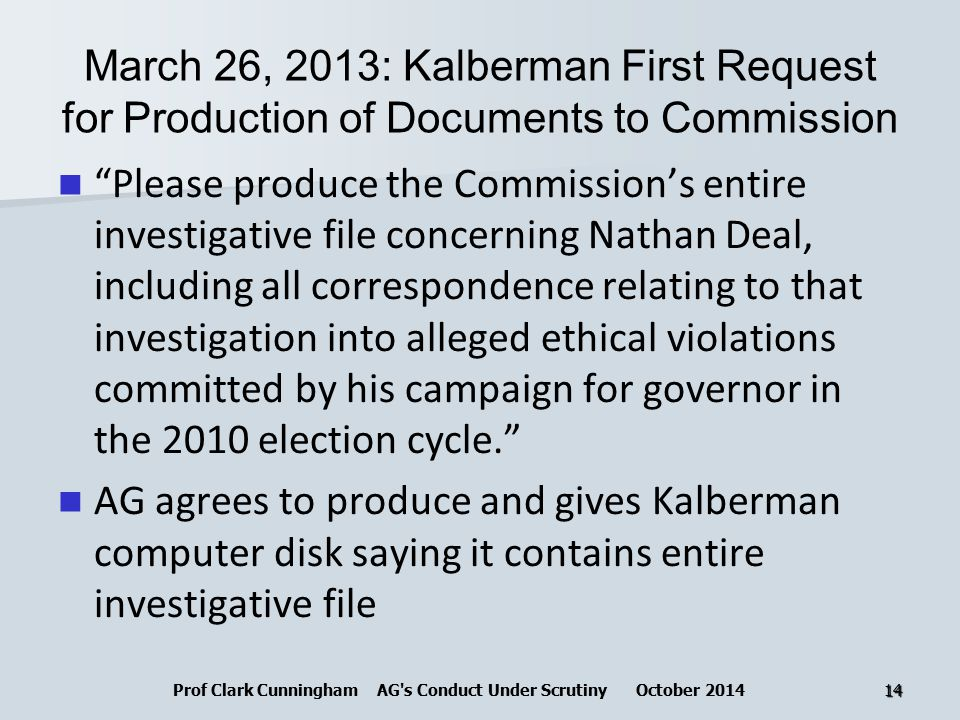 March 26, 2013: Kalberman First Request for Production of Documents to Commission Please produce the Commission's entire investigative file concerning Nathan Deal, including all correspondence relating to that investigation into alleged ethical violations committed by his campaign for governor in the 2010 election cycle. AG agrees to produce and gives Kalberman computer disk saying it contains entire investigative file Prof Clark Cunningham AG s Conduct Under Scrutiny October 201414