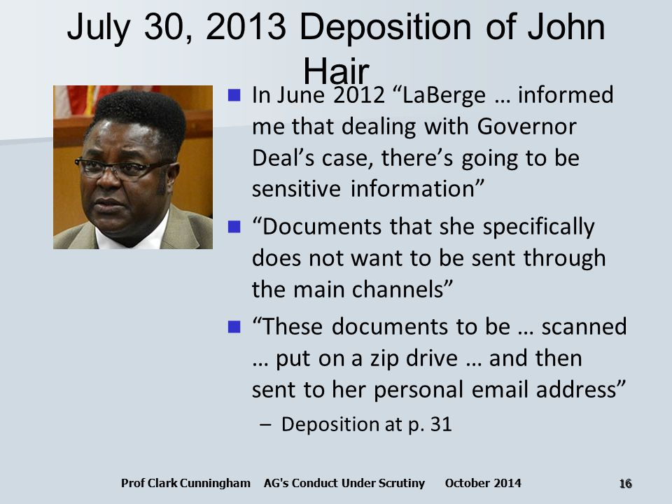 July 30, 2013 Deposition of John Hair In June 2012 LaBerge … informed me that dealing with Governor Deal's case, there's going to be sensitive information Documents that she specifically does not want to be sent through the main channels These documents to be … scanned … put on a zip drive … and then sent to her personal email address –Deposition at p.