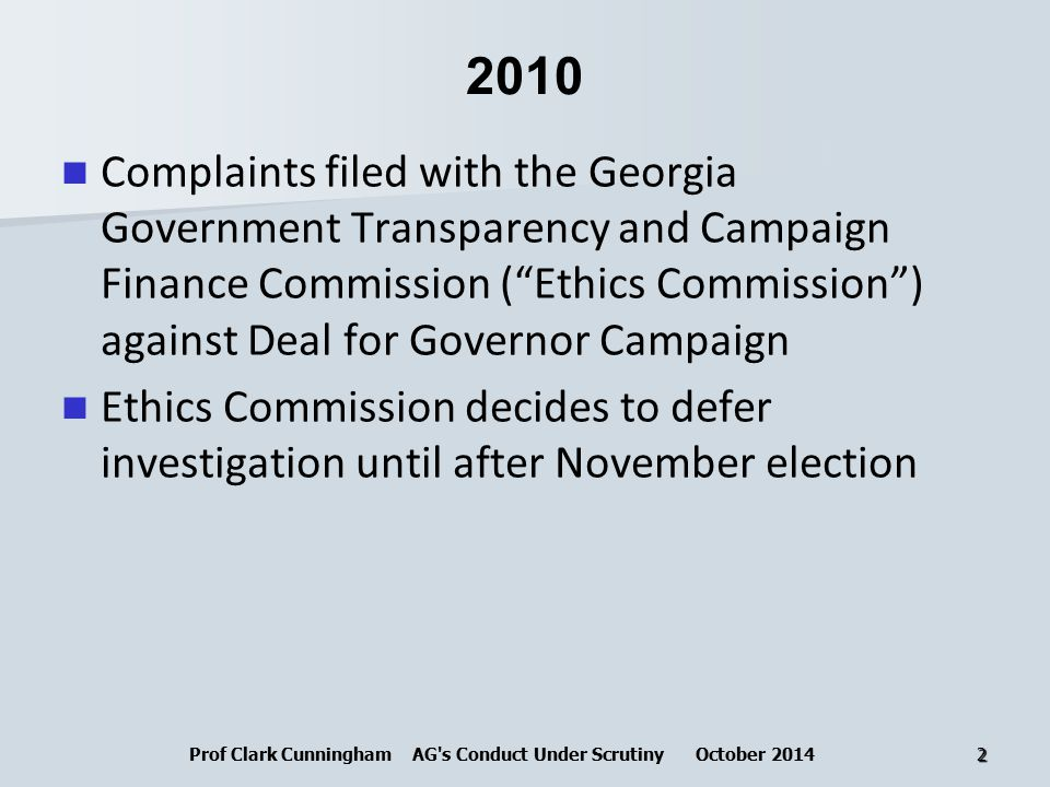 2010 Complaints filed with the Georgia Government Transparency and Campaign Finance Commission ( Ethics Commission ) against Deal for Governor Campaign Ethics Commission decides to defer investigation until after November election Prof Clark Cunningham AG s Conduct Under Scrutiny October 20142