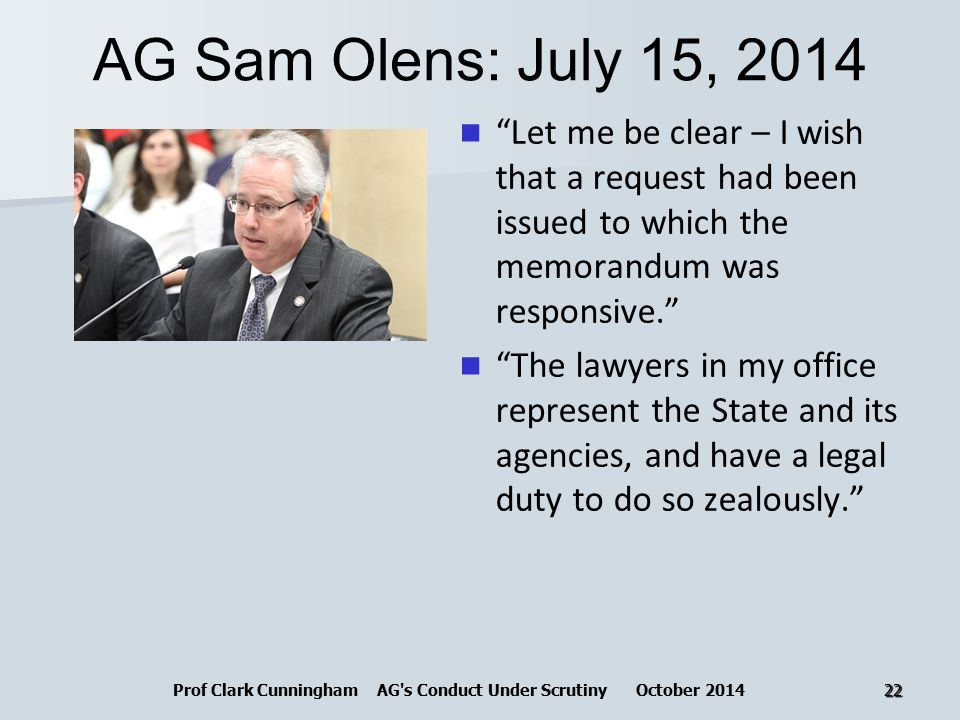 AG Sam Olens: July 15, 2014 Let me be clear – I wish that a request had been issued to which the memorandum was responsive. The lawyers in my office represent the State and its agencies, and have a legal duty to do so zealously. Prof Clark Cunningham AG s Conduct Under Scrutiny October 201422