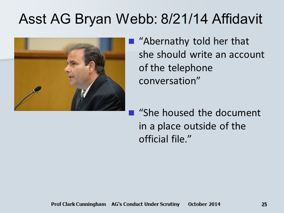 Asst AG Bryan Webb: 8/21/14 Affidavit Abernathy told her that she should write an account of the telephone conversation She housed the document in a place outside of the official file. Prof Clark Cunningham AG s Conduct Under Scrutiny October 201425