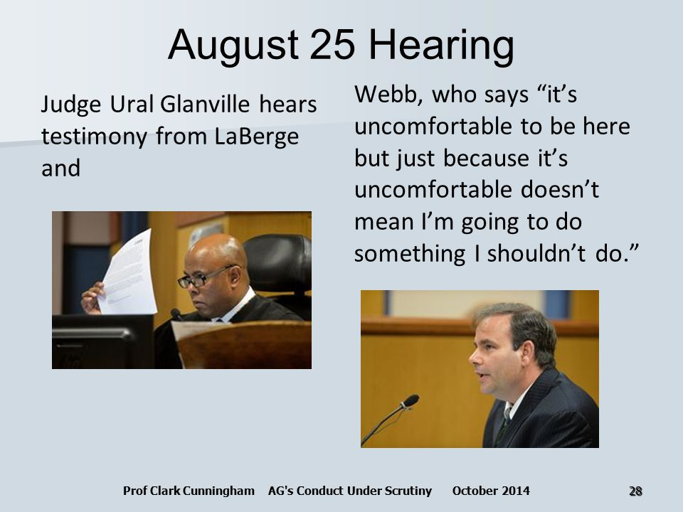 August 25 Hearing Judge Ural Glanville hears testimony from LaBerge and Webb, who says it's uncomfortable to be here but just because it's uncomfortable doesn't mean I'm going to do something I shouldn't do. Prof Clark Cunningham AG s Conduct Under Scrutiny October 201428