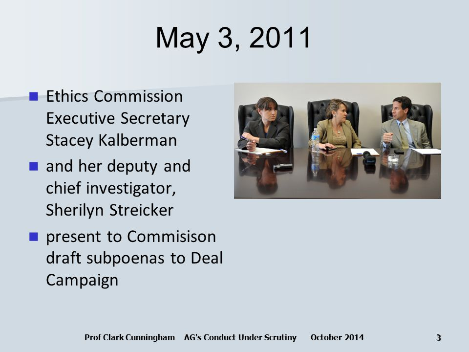 May 3, 2011 Ethics Commission Executive Secretary Stacey Kalberman and her deputy and chief investigator, Sherilyn Streicker present to Commisison draft subpoenas to Deal Campaign Prof Clark Cunningham AG s Conduct Under Scrutiny October 20143