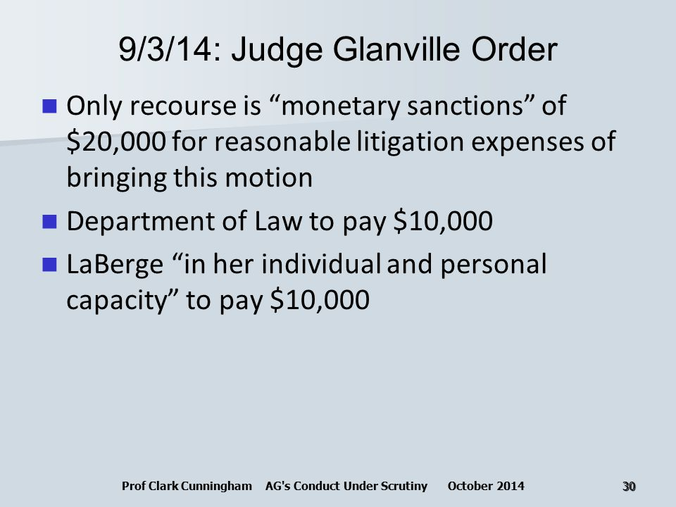 9/3/14: Judge Glanville Order Only recourse is monetary sanctions of $20,000 for reasonable litigation expenses of bringing this motion Department of Law to pay $10,000 LaBerge in her individual and personal capacity to pay $10,000 Prof Clark Cunningham AG s Conduct Under Scrutiny October 201430