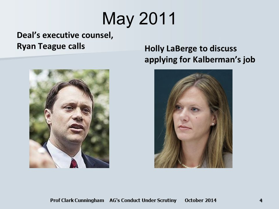 May 2011 Deal's executive counsel, Ryan Teague calls Holly LaBerge to discuss applying for Kalberman's job Prof Clark Cunningham AG s Conduct Under Scrutiny October 20144