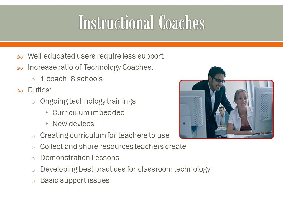  Well educated users require less support  Increase ratio of Technology Coaches.