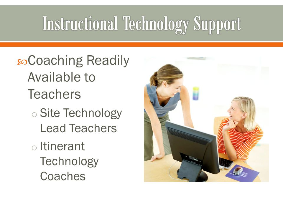  Coaching Readily Available to Teachers o Site Technology Lead Teachers o Itinerant Technology Coaches
