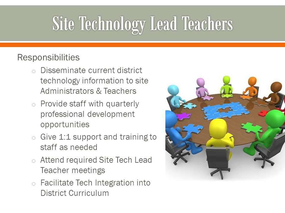 Responsibilities o Disseminate current district technology information to site Administrators & Teachers o Provide staff with quarterly professional development opportunities o Give 1:1 support and training to staff as needed o Attend required Site Tech Lead Teacher meetings o Facilitate Tech Integration into District Curriculum