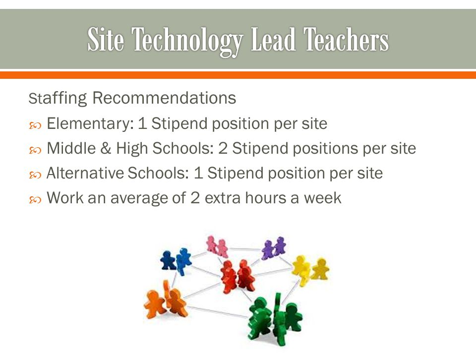 St affing Recommendations  Elementary: 1 Stipend position per site  Middle & High Schools: 2 Stipend positions per site  Alternative Schools: 1 Stipend position per site  Work an average of 2 extra hours a week