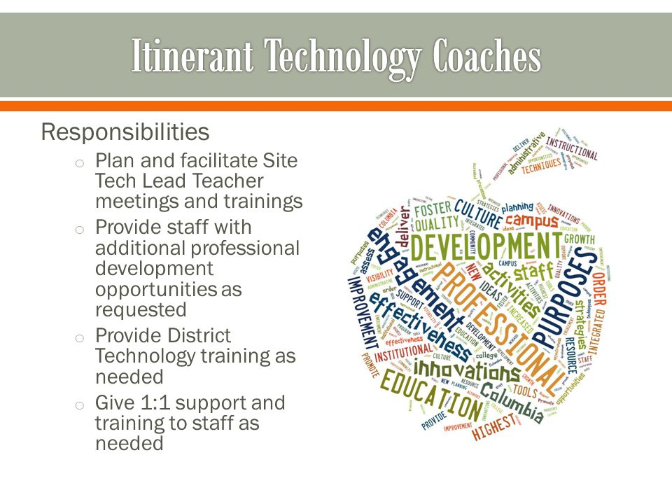 Responsibilities o Plan and facilitate Site Tech Lead Teacher meetings and trainings o Provide staff with additional professional development opportunities as requested o Provide District Technology training as needed o Give 1:1 support and training to staff as needed
