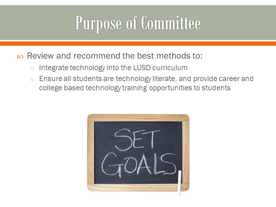  Review and recommend the best methods to: o Integrate technology into the LUSD curriculum o Ensure all students are technology literate, and provide career and college based technology training opportunities to students