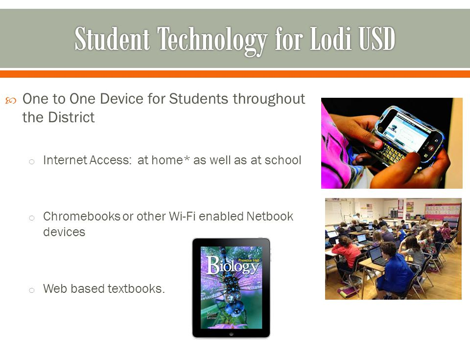  One to One Device for Students throughout the District o Internet Access: at home* as well as at school o Chromebooks or other Wi-Fi enabled Netbook devices o Web based textbooks.
