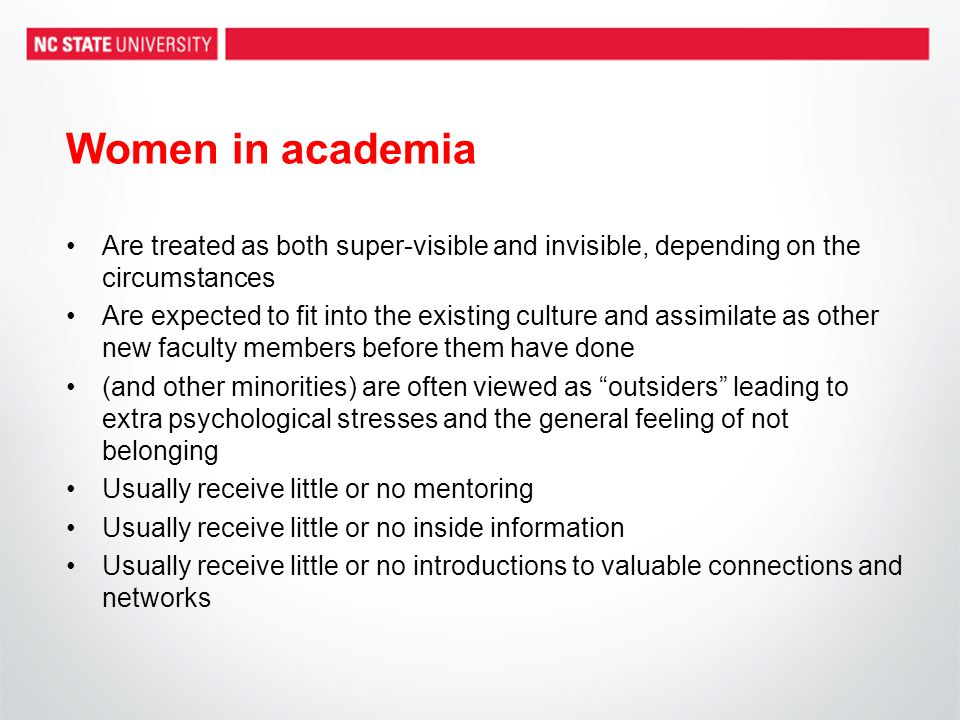 Women in academia Are treated as both super-visible and invisible, depending on the circumstances Are expected to fit into the existing culture and assimilate as other new faculty members before them have done (and other minorities) are often viewed as outsiders leading to extra psychological stresses and the general feeling of not belonging Usually receive little or no mentoring Usually receive little or no inside information Usually receive little or no introductions to valuable connections and networks