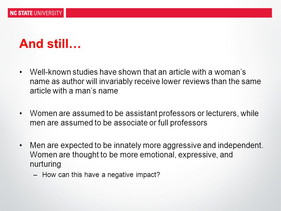 And still… Well-known studies have shown that an article with a woman's name as author will invariably receive lower reviews than the same article with a man's name Women are assumed to be assistant professors or lecturers, while men are assumed to be associate or full professors Men are expected to be innately more aggressive and independent.