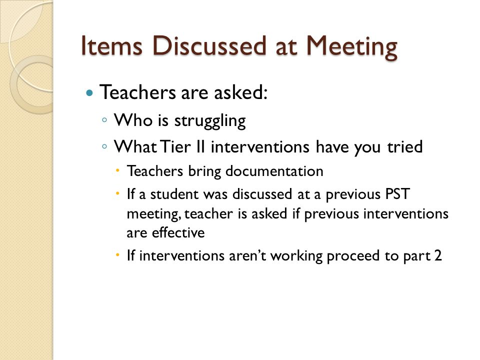 Items Discussed at Meeting Teachers are asked: ◦ Who is struggling ◦ What Tier II interventions have you tried  Teachers bring documentation  If a student was discussed at a previous PST meeting, teacher is asked if previous interventions are effective  If interventions aren't working proceed to part 2