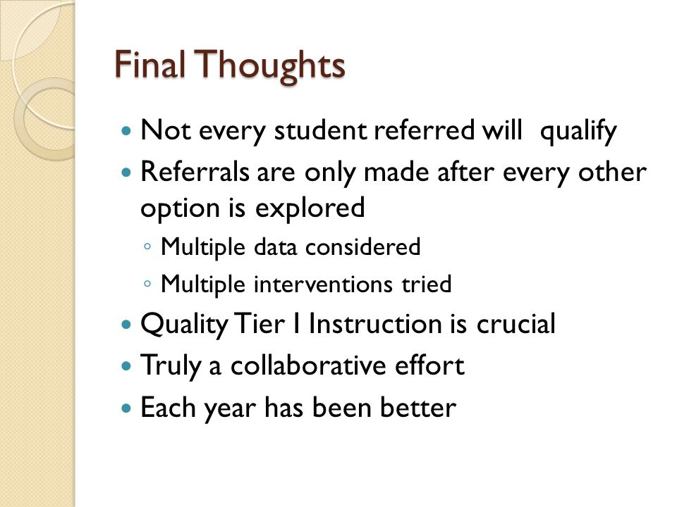 Final Thoughts Not every student referred will qualify Referrals are only made after every other option is explored ◦ Multiple data considered ◦ Multiple interventions tried Quality Tier I Instruction is crucial Truly a collaborative effort Each year has been better
