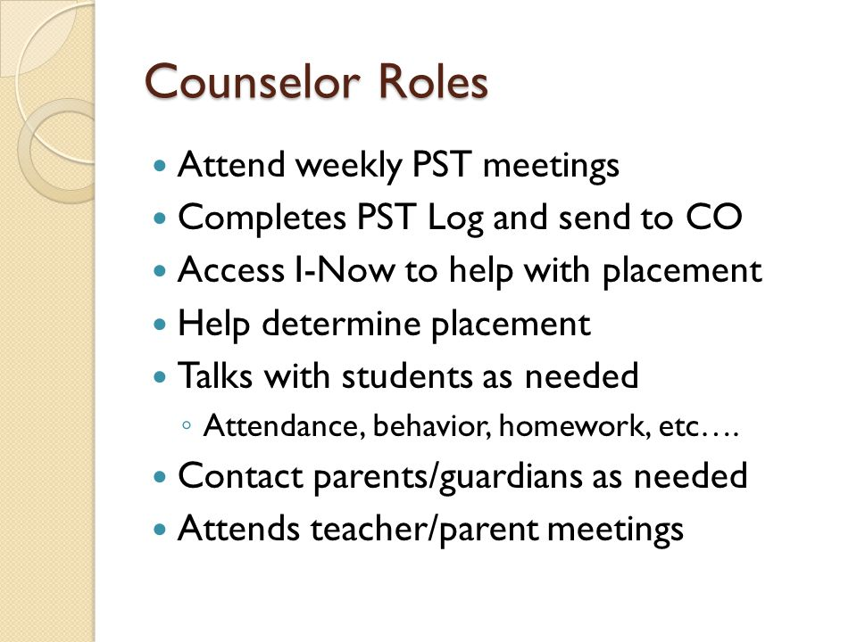 Counselor Roles Attend weekly PST meetings Completes PST Log and send to CO Access I-Now to help with placement Help determine placement Talks with students as needed ◦ Attendance, behavior, homework, etc….