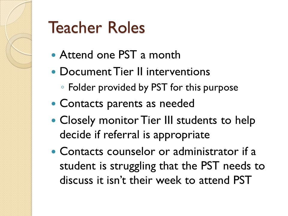 Teacher Roles Attend one PST a month Document Tier II interventions ◦ Folder provided by PST for this purpose Contacts parents as needed Closely monitor Tier III students to help decide if referral is appropriate Contacts counselor or administrator if a student is struggling that the PST needs to discuss it isn't their week to attend PST