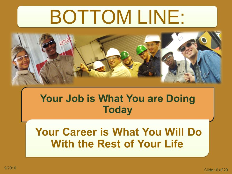 Slide 10 of 29 9/2010 BOTTOM LINE: Your Job is What You are Doing Today Your Career is What You Will Do With the Rest of Your Life Your Career is What You Will Do With the Rest of Your Life
