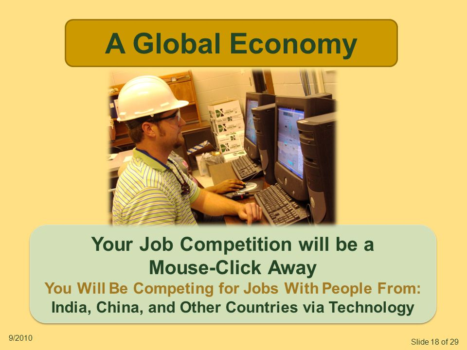 Slide 18 of 29 9/2010 A Global Economy Your Job Competition will be a Mouse-Click Away You Will Be Competing for Jobs With People From: India, China, and Other Countries via Technology Your Job Competition will be a Mouse-Click Away You Will Be Competing for Jobs With People From: India, China, and Other Countries via Technology