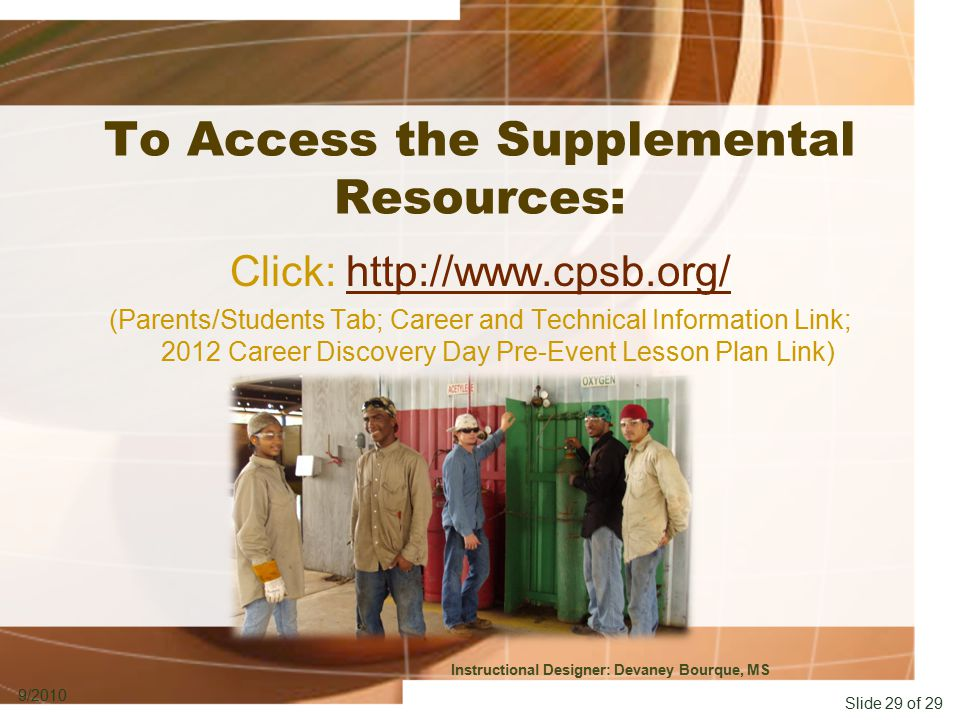 Slide 29 of 29 9/2010 To Access the Supplemental Resources: Click: http://www.cpsb.org/http://www.cpsb.org/ (Parents/Students Tab; Career and Technical Information Link; 2012 Career Discovery Day Pre-Event Lesson Plan Link) Instructional Designer: Devaney Bourque, MS