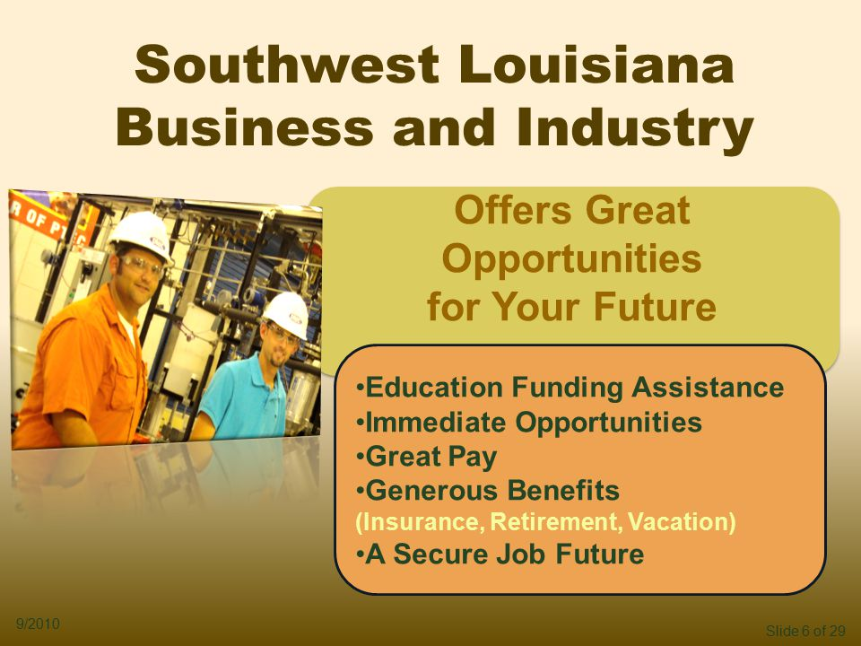 Slide 6 of 29 9/2010 Southwest Louisiana Business and Industry Offers Great Opportunities for Your Future Offers Great Opportunities for Your Future Education Funding Assistance Immediate Opportunities Great Pay Generous Benefits (Insurance, Retirement, Vacation) A Secure Job Future