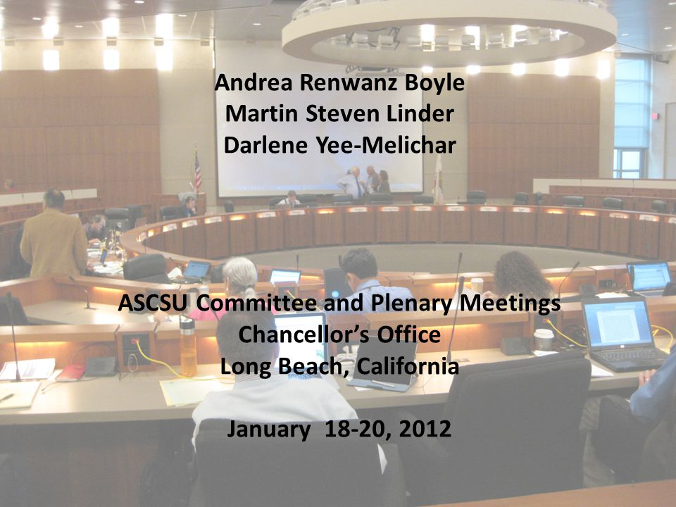 1 Andrea Renwanz Boyle Martin Steven Linder Darlene Yee-Melichar ASCSU Committee and Plenary Meetings Chancellor's Office Long Beach, California January 18-20, 2012