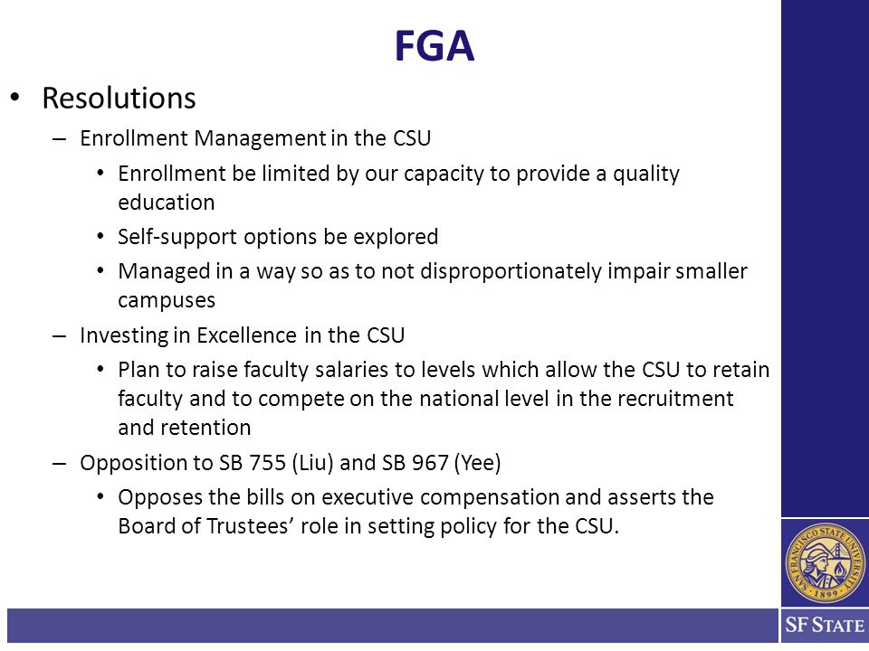 FGA Resolutions – Enrollment Management in the CSU Enrollment be limited by our capacity to provide a quality education Self-support options be explored Managed in a way so as to not disproportionately impair smaller campuses – Investing in Excellence in the CSU Plan to raise faculty salaries to levels which allow the CSU to retain faculty and to compete on the national level in the recruitment and retention – Opposition to SB 755 (Liu) and SB 967 (Yee) Opposes the bills on executive compensation and asserts the Board of Trustees' role in setting policy for the CSU.