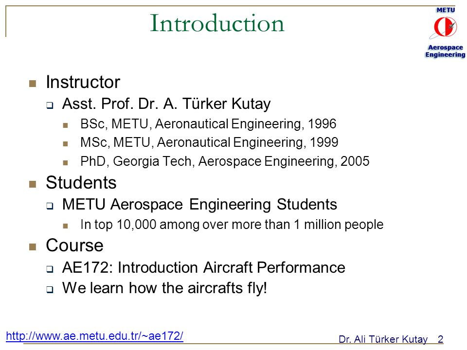 Dr. Ali Türker Kutay2 http://www.ae.metu.edu.tr/~ae172/ Introduction Instructor  Asst. Prof. Dr. A. Türker Kutay BSc, METU, Aeronautical Engineering,
