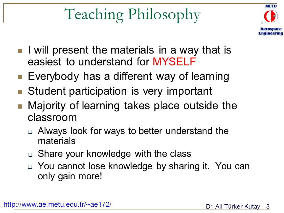Dr. Ali Türker Kutay3 http://www.ae.metu.edu.tr/~ae172/ Teaching Philosophy I will present the materials in a way that is easiest to understand for MY