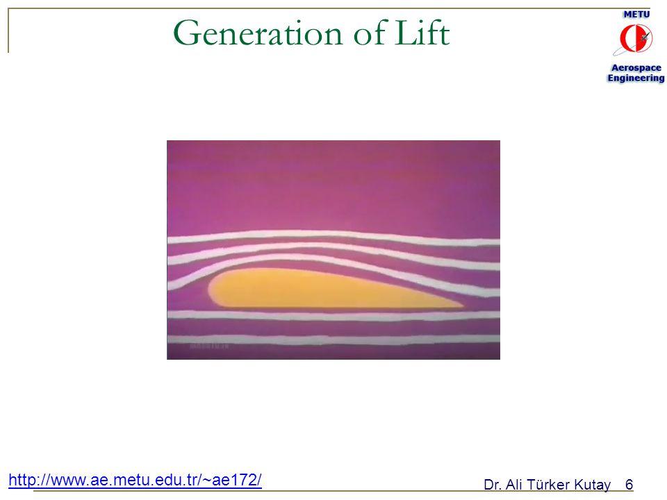 Dr. Ali Türker Kutay6 http://www.ae.metu.edu.tr/~ae172/ Generation of Lift