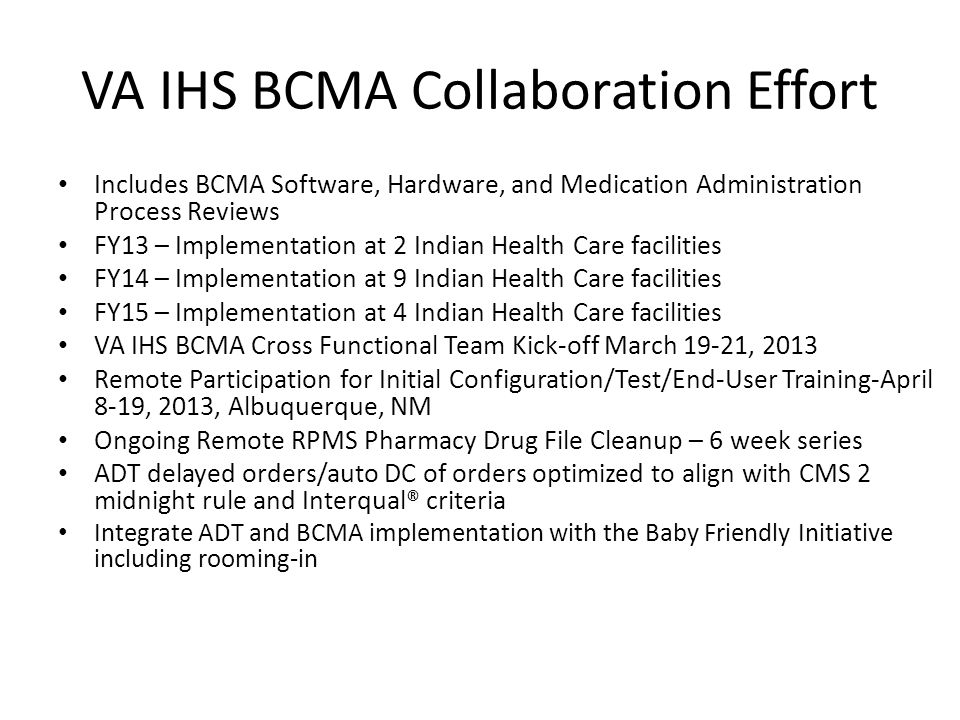 VA IHS BCMA Collaboration Effort Includes BCMA Software, Hardware, and Medication Administration Process Reviews FY13 – Implementation at 2 Indian Health Care facilities FY14 – Implementation at 9 Indian Health Care facilities FY15 – Implementation at 4 Indian Health Care facilities VA IHS BCMA Cross Functional Team Kick-off March 19-21, 2013 Remote Participation for Initial Configuration/Test/End-User Training-April 8-19, 2013, Albuquerque, NM Ongoing Remote RPMS Pharmacy Drug File Cleanup – 6 week series ADT delayed orders/auto DC of orders optimized to align with CMS 2 midnight rule and Interqual® criteria Integrate ADT and BCMA implementation with the Baby Friendly Initiative including rooming-in