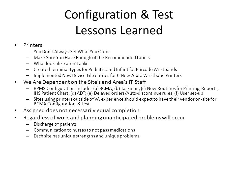 Configuration & Test Lessons Learned Printers – You Don t Always Get What You Order – Make Sure You Have Enough of the Recommended Labels – What look alike aren't alike – Created Terminal Types for Pediatric and Infant for Barcode Wristbands – Implemented New Device File entries for 6 New Zebra Wristband Printers We Are Dependent on the Site s and Area s IT Staff – RPMS Configuration includes (a) BCMA; (b) Taskman; (c) New Routines for Printing, Reports, IHS Patient Chart; (d) ADT; (e) Delayed orders/Auto-discontinue rules; (f) User set-up – Sites using printers outside of VA experience should expect to have their vendor on-site for BCMA Configuration & Test Assigned does not necessarily equal completion Regardless of work and planning unanticipated problems will occur – Discharge of patients – Communication to nurses to not pass medications – Each site has unique strengths and unique problems