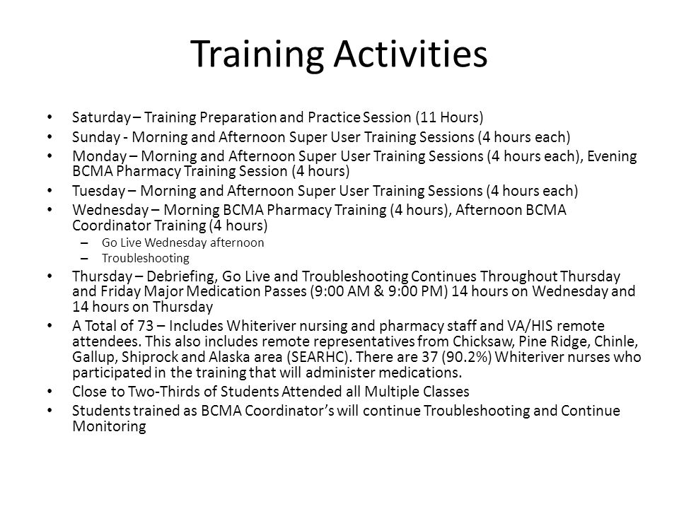 Training Activities Saturday – Training Preparation and Practice Session (11 Hours) Sunday - Morning and Afternoon Super User Training Sessions (4 hours each) Monday – Morning and Afternoon Super User Training Sessions (4 hours each), Evening BCMA Pharmacy Training Session (4 hours) Tuesday – Morning and Afternoon Super User Training Sessions (4 hours each) Wednesday – Morning BCMA Pharmacy Training (4 hours), Afternoon BCMA Coordinator Training (4 hours) – Go Live Wednesday afternoon – Troubleshooting Thursday – Debriefing, Go Live and Troubleshooting Continues Throughout Thursday and Friday Major Medication Passes (9:00 AM & 9:00 PM) 14 hours on Wednesday and 14 hours on Thursday A Total of 73 – Includes Whiteriver nursing and pharmacy staff and VA/HIS remote attendees.